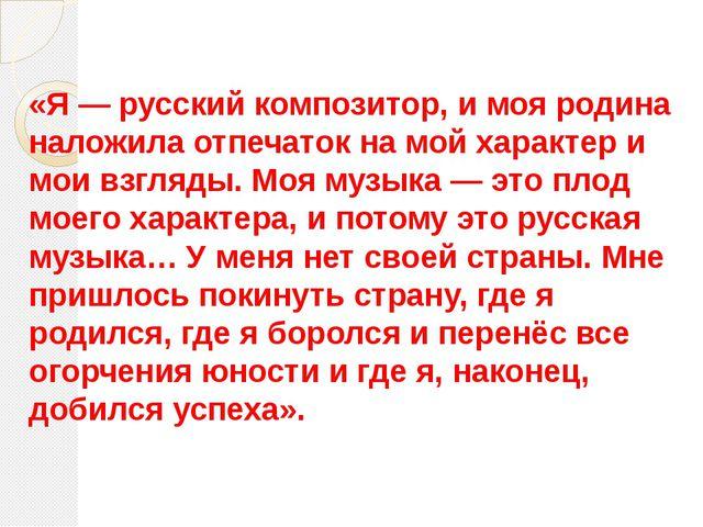 «Я— русский композитор, и моя родина наложила отпечаток на мой характер и мо...