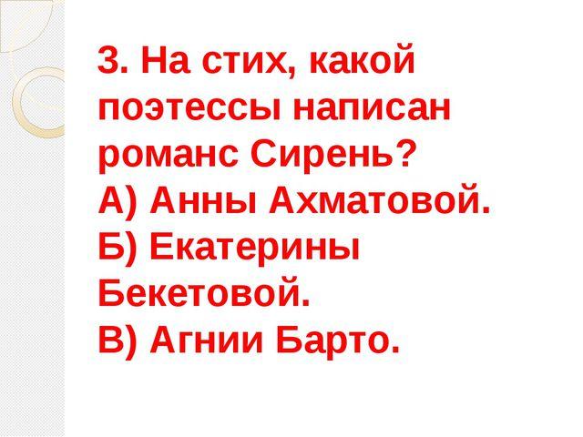 3. На стих, какой поэтессы написан романс Сирень? А) Анны Ахматовой. Б) Екате...