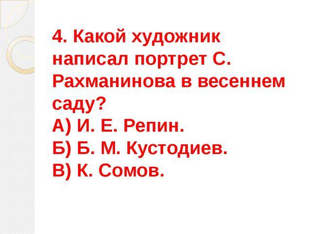 4. Какой художник написал портрет С. Рахманинова в весеннем саду? А) И. Е. Ре...