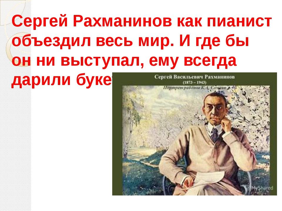 Сергей Рахманинов как пианист объездил весь мир. И где бы он ни выступал, ему...