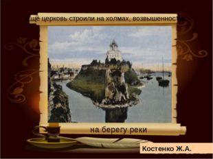 Костенко Ж.А. Ещё церковь строили на холмах, возвышенностях, на берегу реки