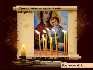 Православный храм своим силуэтом напоминает горящую свечу Костенко Ж.А.