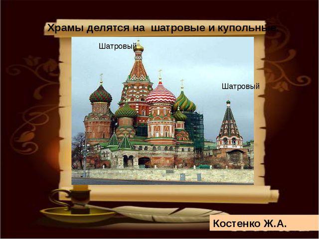 Храмы делятся на шатровые и купольные. Шатровый Шатровый Костенко Ж.А.