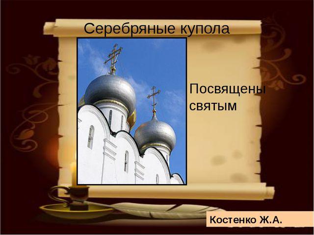 Посвящены святым Серебряные купола Костенко Ж.А.