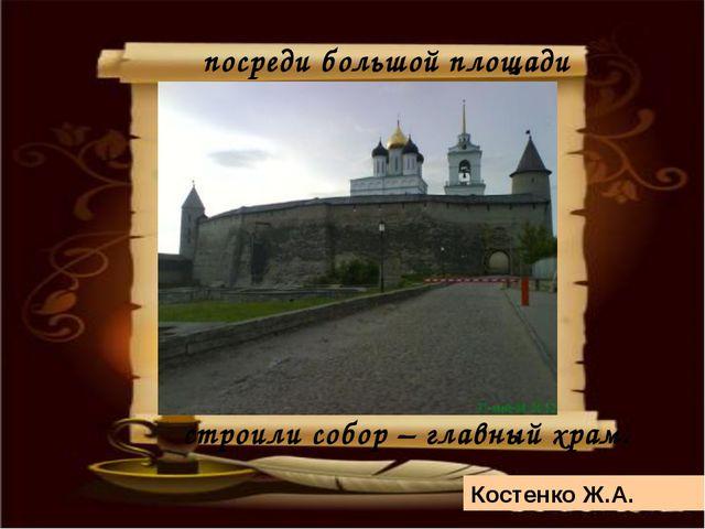 Костенко Ж.А. посреди большой площади строили собор – главный храм.