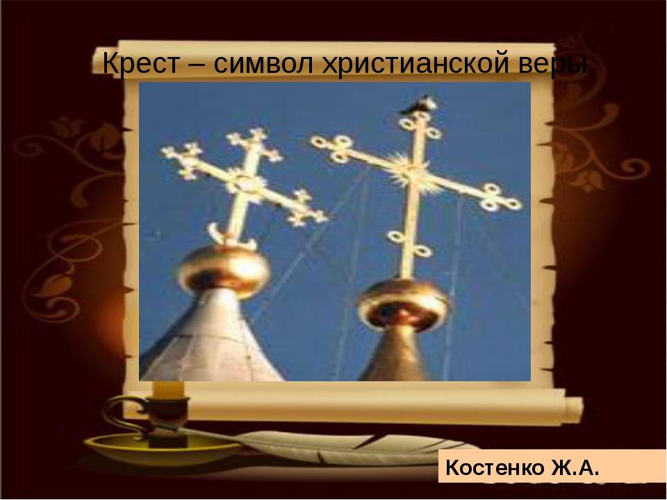 Крест – символ христианской веры Костенко Ж.А.