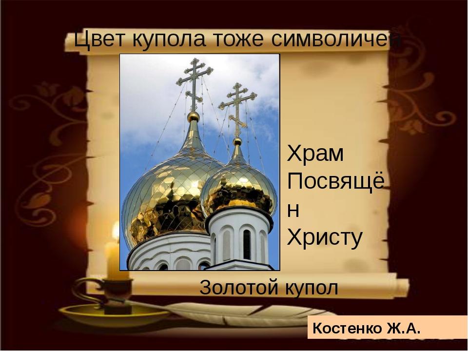 Цвет купола тоже символичен Храм Посвящён Христу Золотой купол Костенко Ж.А.