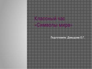Классный час «Символы мира» Подготовила: Давыдова О.Г.