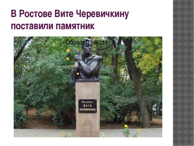 В Ростове Вите Черевичкину поставили памятник