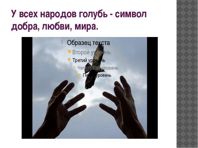У всех народов голубь - символ добра, любви, мира.