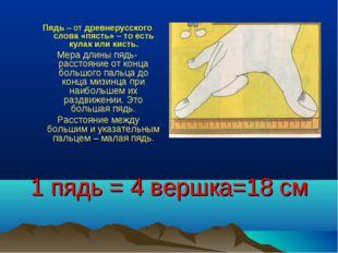 1 пядь = 4 вершка=18 см Пядь– от древнерусского слова«пясть»– то есть кула