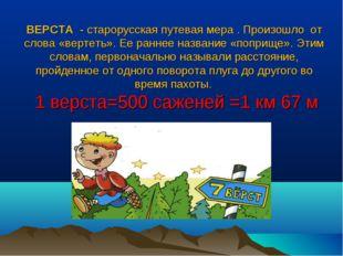 ВЕРСТА - старорусская путевая мера . Произошло от слова «вертеть». Ее раннее