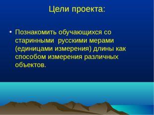 Цели проекта: Познакомить обучающихся со старинными русскими мерами (единицам