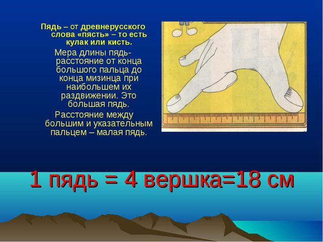 1 пядь = 4 вершка=18 см Пядь– от древнерусского слова«пясть»– то есть кула...
