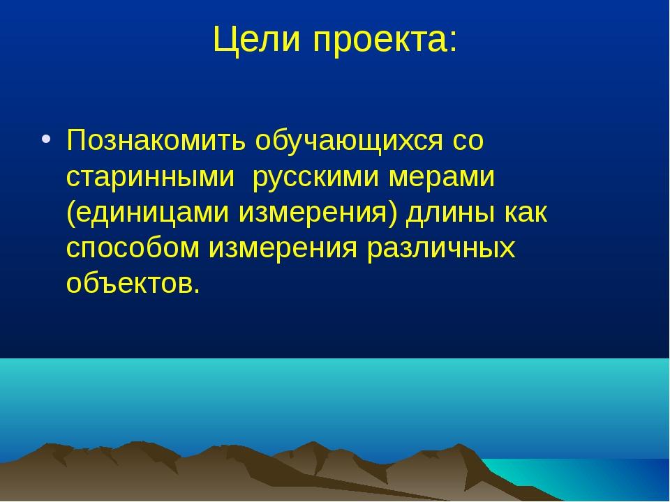Цели проекта: Познакомить обучающихся со старинными русскими мерами (единицам...