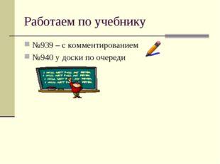 Работаем по учебнику №939 – с комментированием №940 у доски по очереди