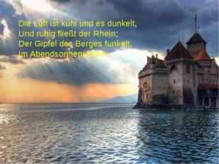 Die Luft ist kühl und es dunkelt, Und ruhig fließt der Rhein; Der Gipfel des