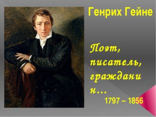 1797 – 1856 Генрих Гейне Поэт, писатель, гражданин...