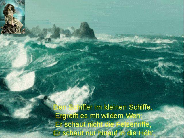 Den Schiffer im kleinen Schiffe, Ergreift es mit wildem Weh; Er schaut nich...