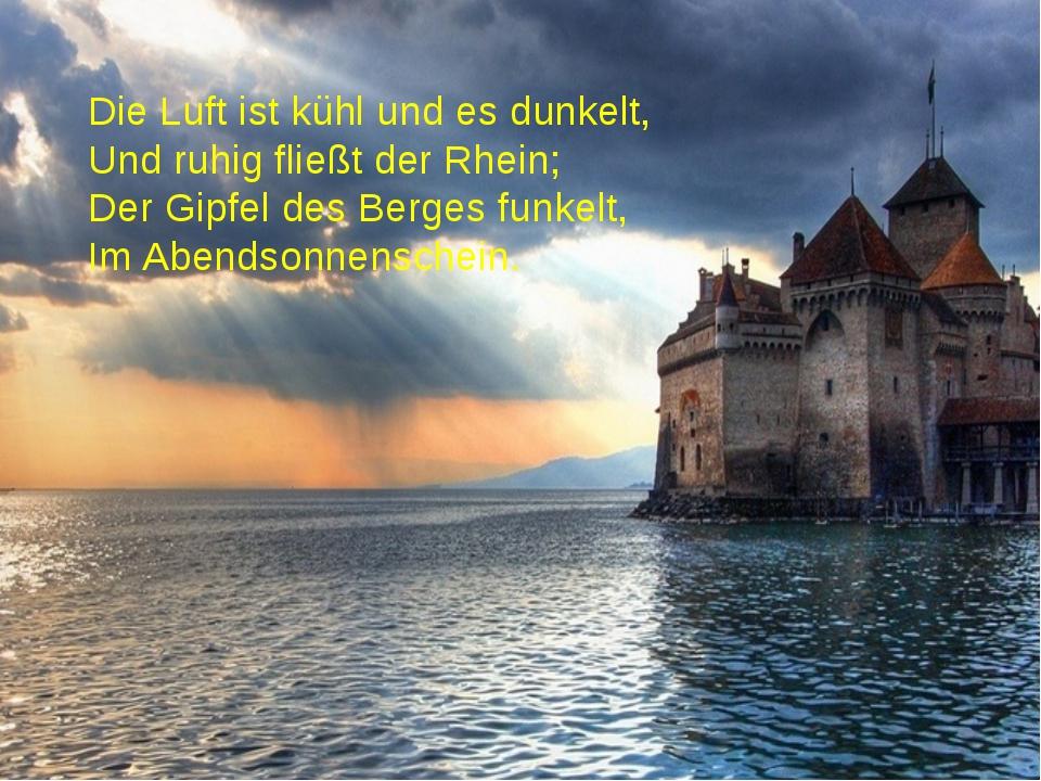 Die Luft ist kühl und es dunkelt, Und ruhig fließt der Rhein; Der Gipfel des...