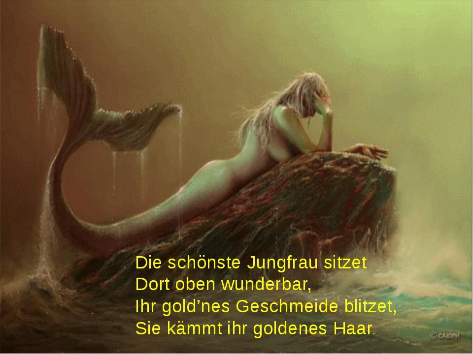 Die schönste Jungfrau sitzet Dort oben wunderbar, Ihr gold'nes Geschmeide bli...