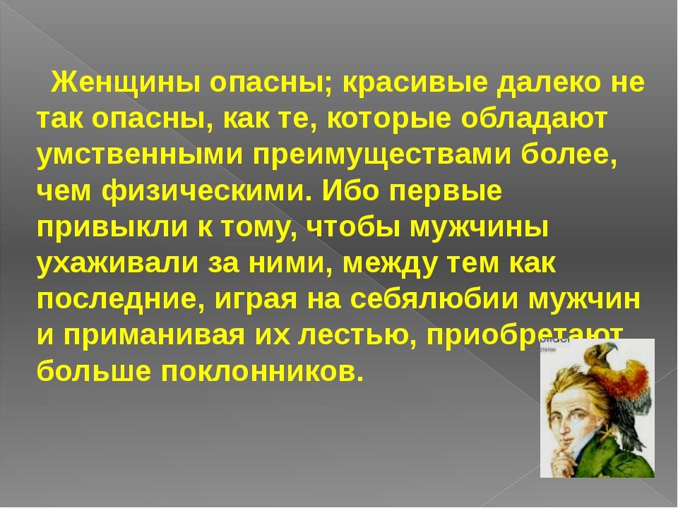 Женщины опасны; красивые далеко не так опасны, как те, которые обладают умст...