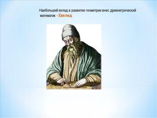 Наибольший вклад в развитие геометрии внес древнегреческий математик - Евклид