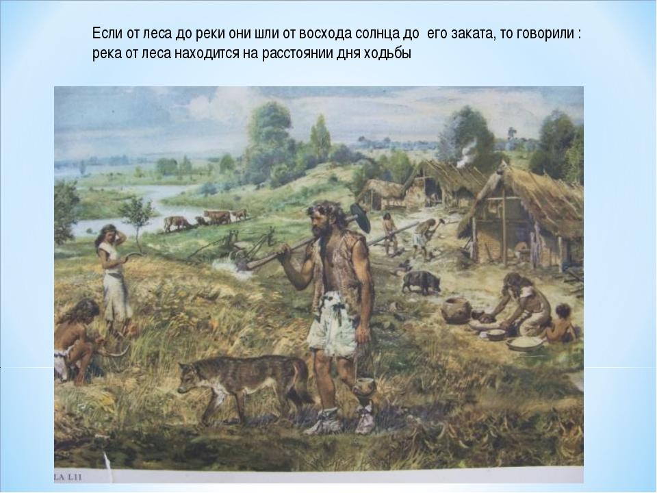 Если от леса до реки они шли от восхода солнца до его заката, то говорили : р...