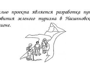 Целью проекта является разработка путей развития зеленого туризма в Насыпновс