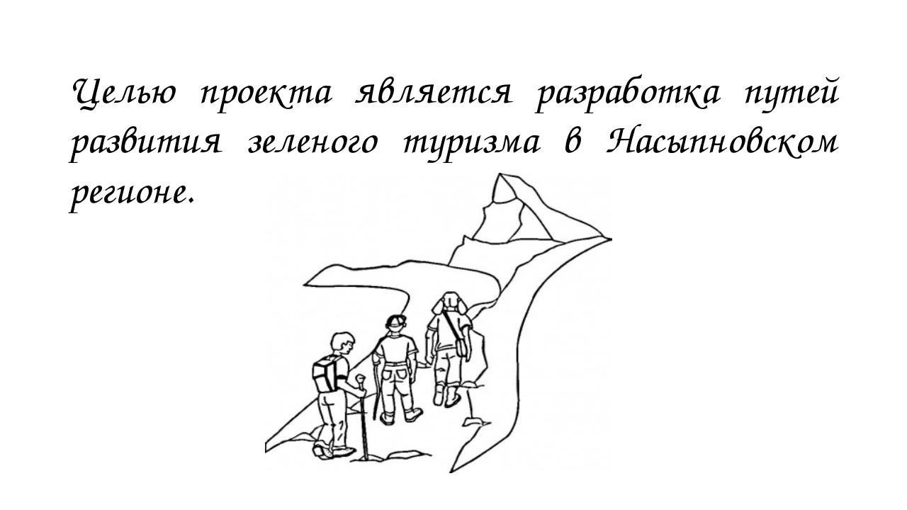 Целью проекта является разработка путей развития зеленого туризма в Насыпновс...