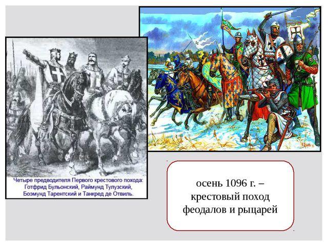 осень 1096 г. – крестовый поход феодалов и рыцарей