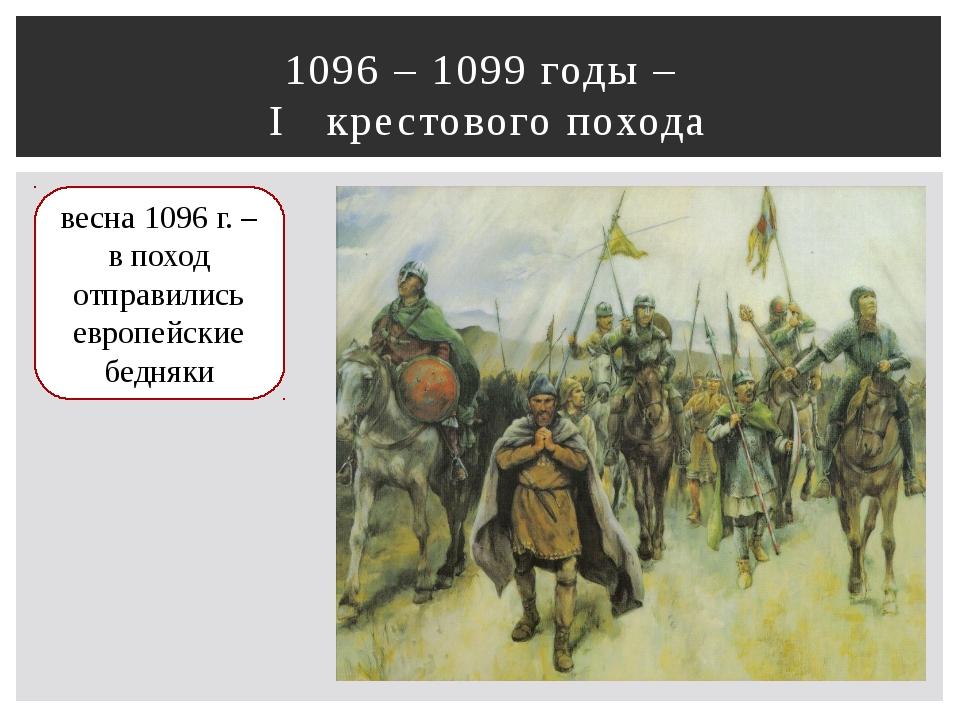 1096 – 1099 годы – I крестового похода весна 1096 г. – в поход отправились ев...