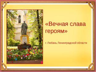 «Вечная слава героям» г. Любань Ленинградской области
