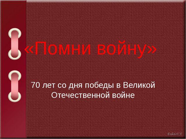 «Помни войну» 70 лет со дня победы в Великой Отечественной войне