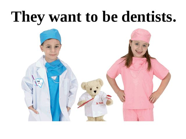 They want to be dentists.