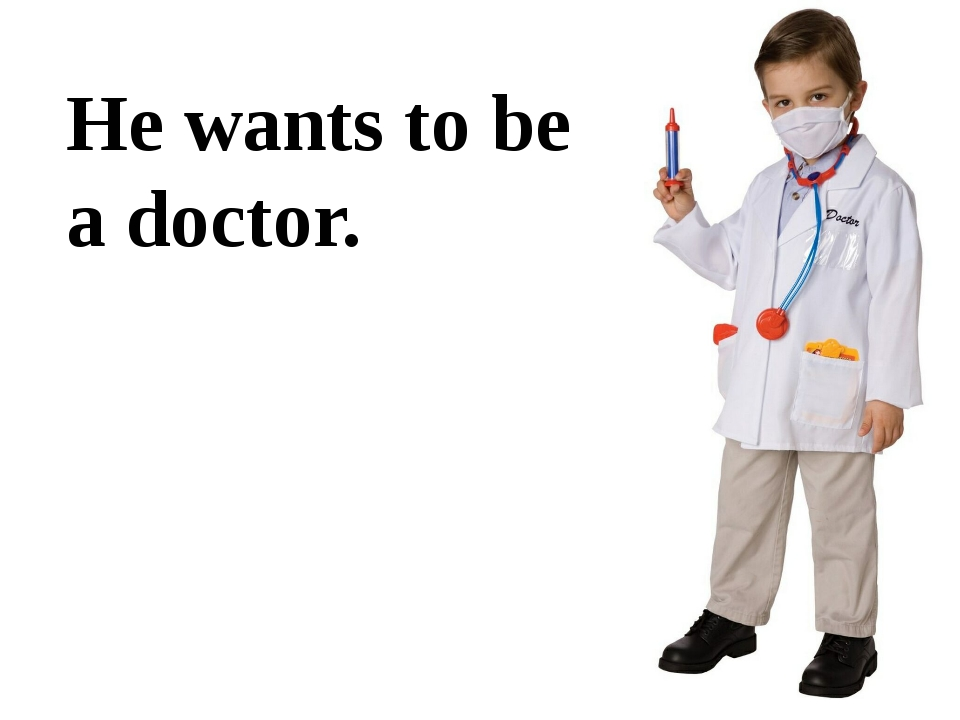 He wants to be a doctor.