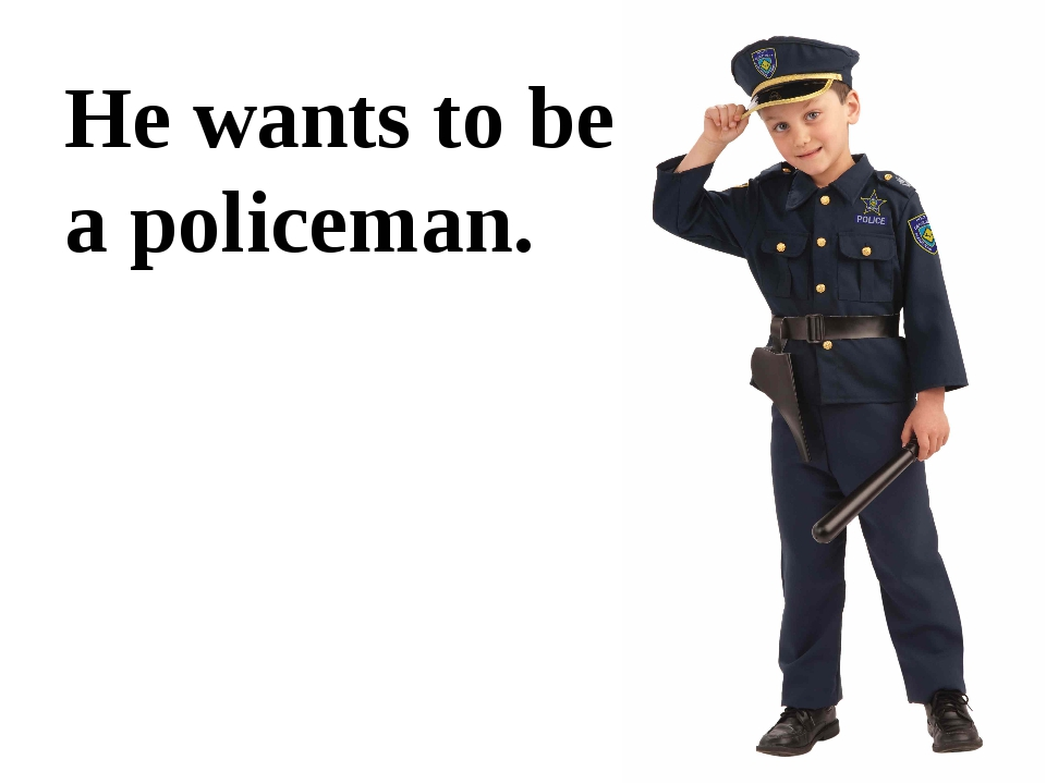 He wants to be a policeman.