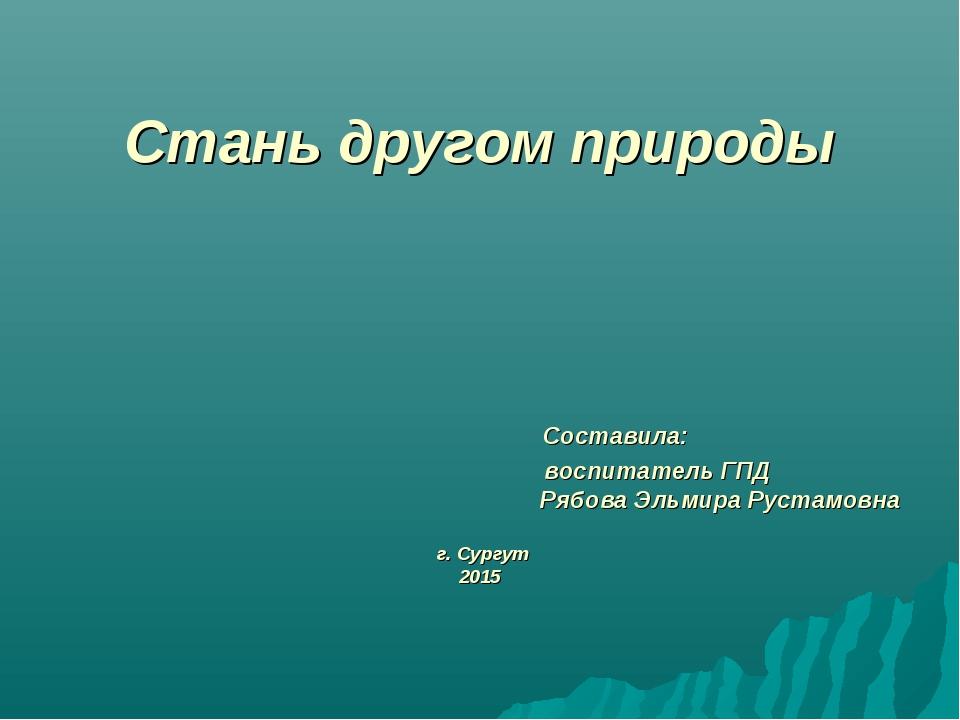 Стань другом природы  Составила:  воспитатель ГПД Рябова Эльмира Р...