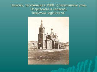 Церковь, заложенная в 1908 г.( пересечение улиц Островского и Чапаева) http//
