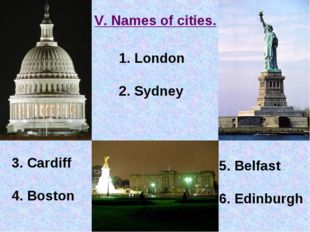 V. Names of cities. London 2. Sydney 3. Cardiff 4. Boston 5. Belfast 6. Edinb