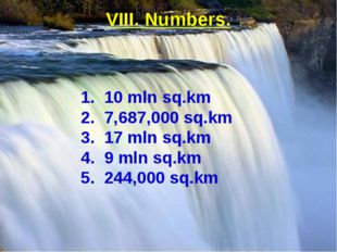 VIII. Numbers. 1. 10 mln sq.km 2. 7,687,000 sq.km 3. 17 mln sq.km 4. 9 mln sq