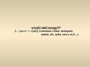 какой? чей? который? [… ук.сл. +- сущ.], (союзные слова: который, какой, где,
