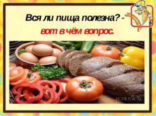 Вся ли пища полезна? - вот в чём вопрос.