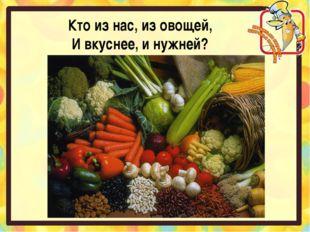 Кто из нас, из овощей, И вкуснее, и нужней?