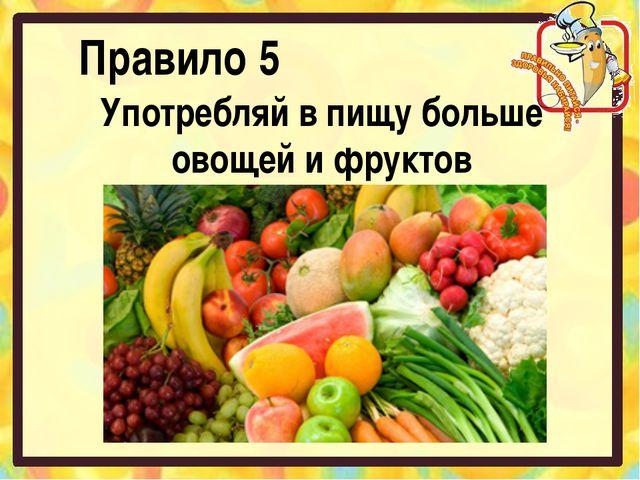 Правило 5 Употребляй в пищу больше овощей и фруктов