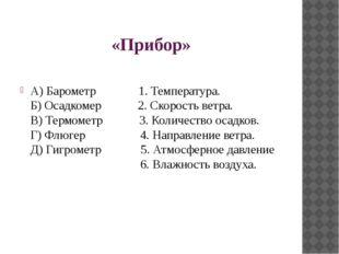 «Прибор» А) Барометр 1. Температура. Б) Осадкомер 2. Скорость ветра. В) Термо