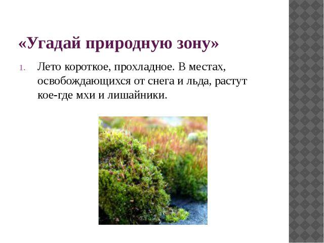 «Угадай природную зону» Лето короткое, прохладное. В местах, освобождающихся...