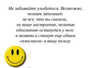 Не забывайте улыбаться. Возможно, человек запомнит не все, что вы сказали, но
