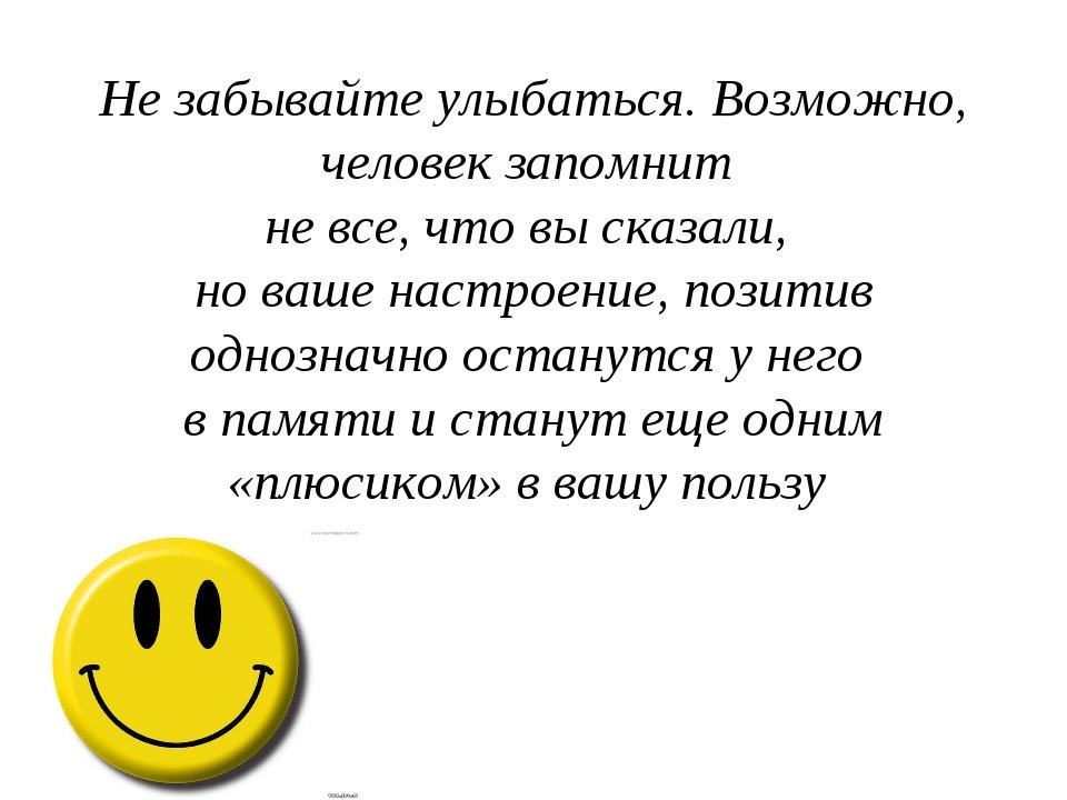 Не забывайте улыбаться. Возможно, человек запомнит не все, что вы сказали, но...