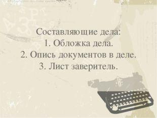 Составляющие дела: 1. Обложка дела. 2. Опись документов в деле. 3. Лист завер
